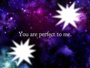 You are perfect to me.