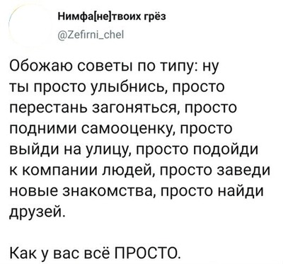 I love advice on the type: well, you just smile, just stop pounding, just raise your self-esteem, just go outside, just go to the company of people, just make new friends, just make friends. How is everything simple for you. (russian)